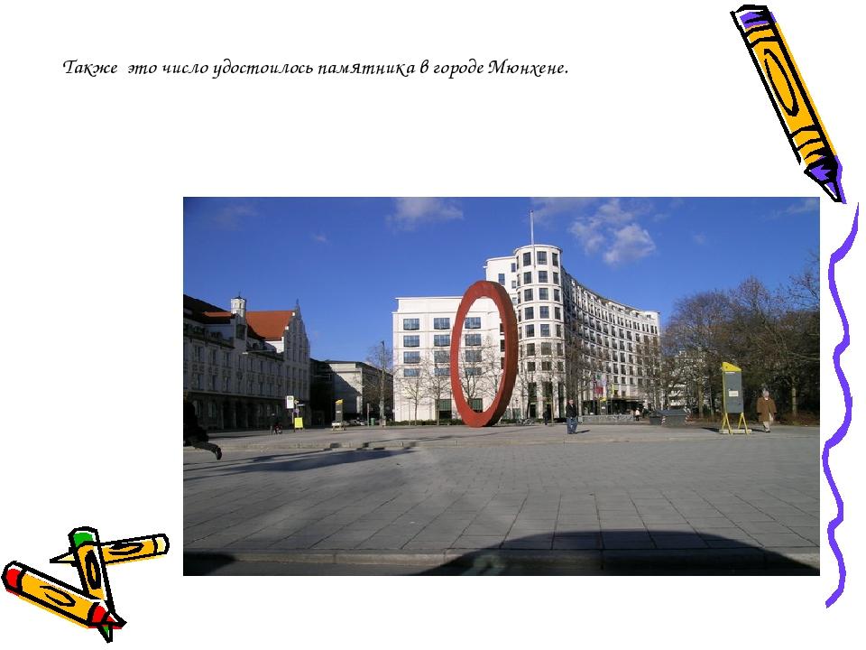 Также это число удостоилось памятника в городе Мюнхене.