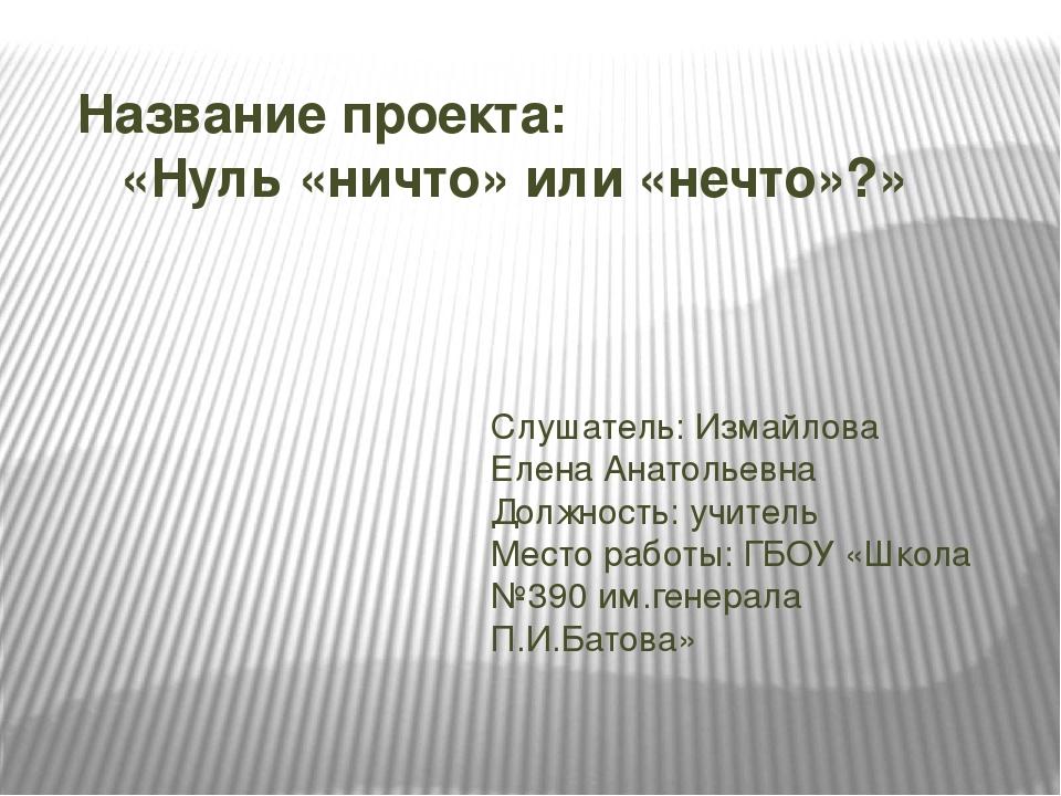 Название проекта: «Нуль «ничто» или «нечто»?» Слушатель: Измайлова Елена Анат...