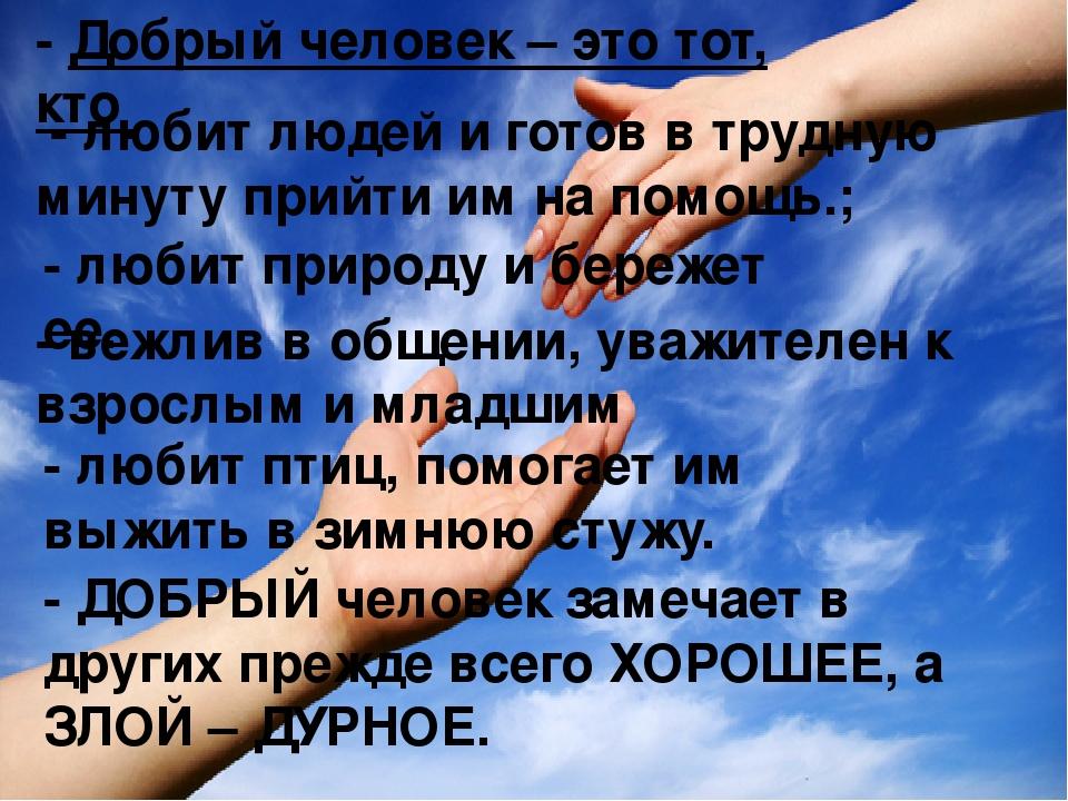 - Добрый человек – это тот, кто - любит людей и готов в трудную минуту прийти...