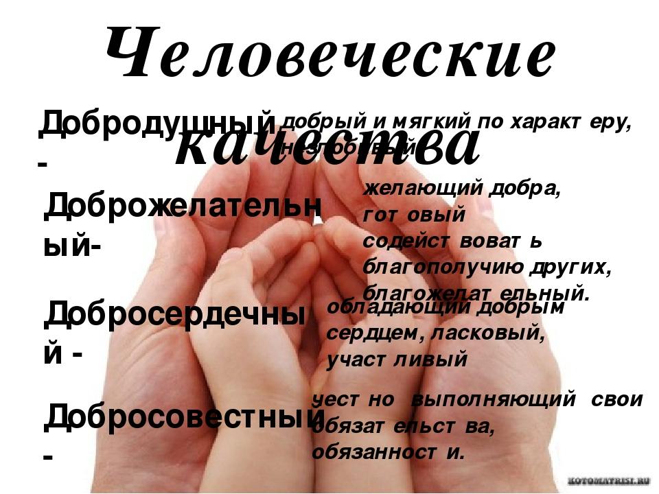 Человеческие качества Добродушный- добрый и мягкий по характеру, незлобивый....