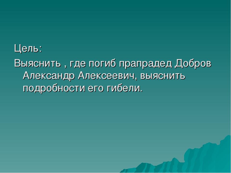 Цель: Выяснить , где погиб прапрадед Добров Александр Алексеевич, выяснить по...