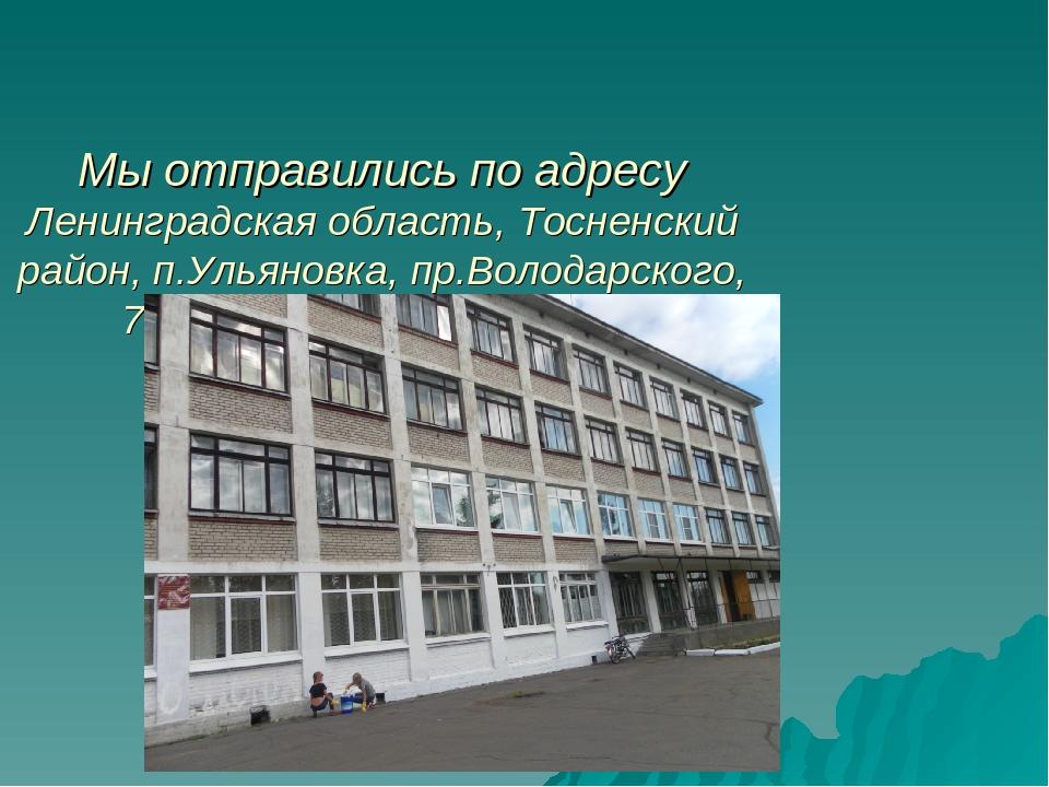 Мы отправились по адресу Ленинградская область, Тосненский район, п.Ульяновк...