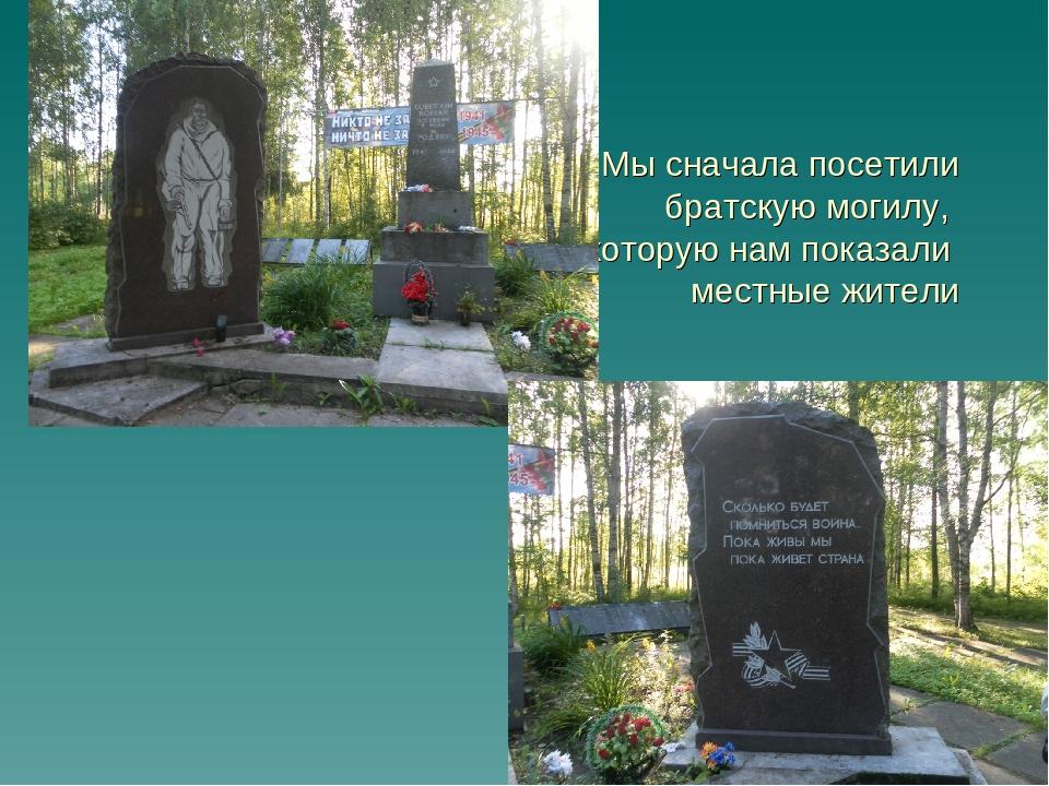Мы сначала посетили братскую могилу, которую нам показали местные жители