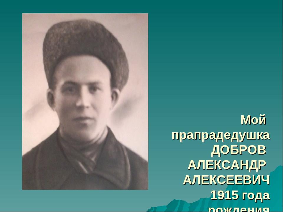 Мой прапрадедушка ДОБРОВ АЛЕКСАНДР АЛЕКСЕЕВИЧ 1915 года рождения погиб в 194...
