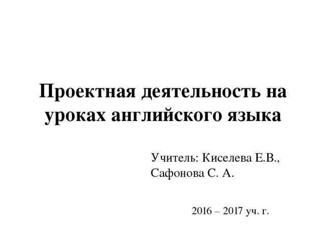 Проектная деятельность на уроках английского языка Учитель: Киселева Е.В., Са...