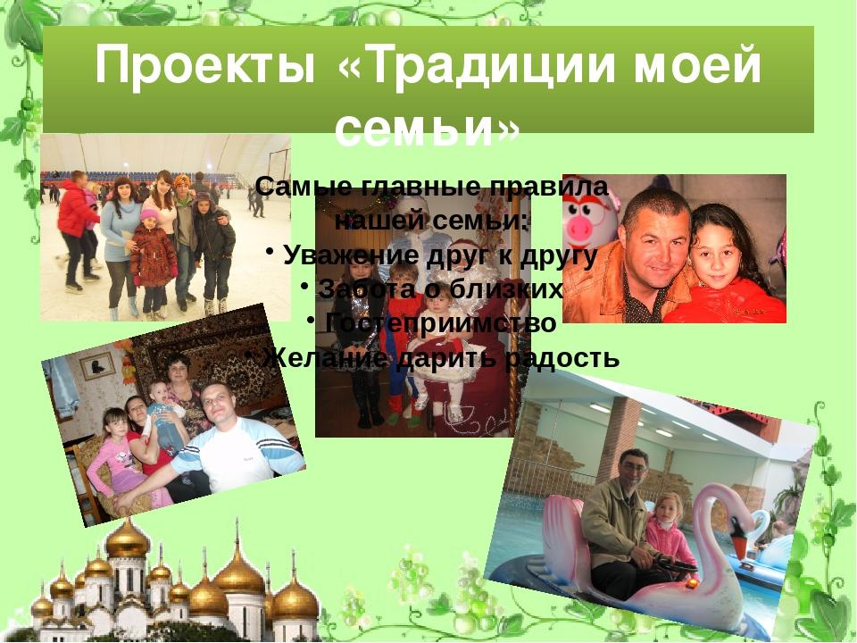 Проекты «Традиции моей семьи» Самые главные правила нашей семьи: Уважение дру...