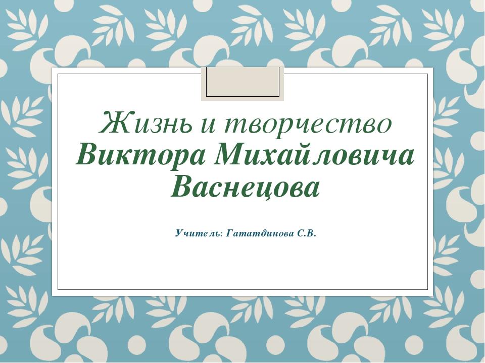 Жизнь и творчество Виктора Михайловича Васнецова Учитель: Гататдинова С.В.