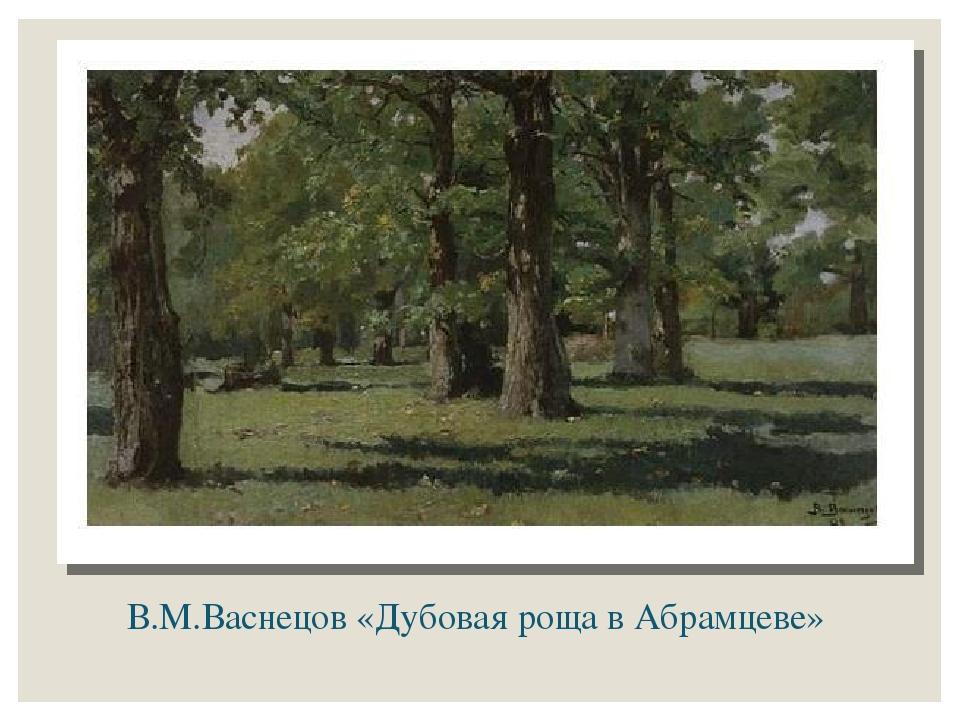 В.М.Васнецов «Дубовая роща в Абрамцеве»