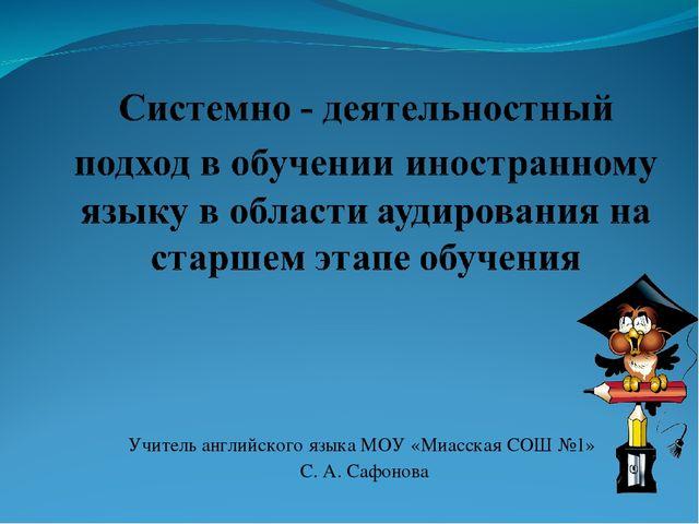 Учитель английского языка МОУ «Миасская СОШ №1» С. А. Сафонова