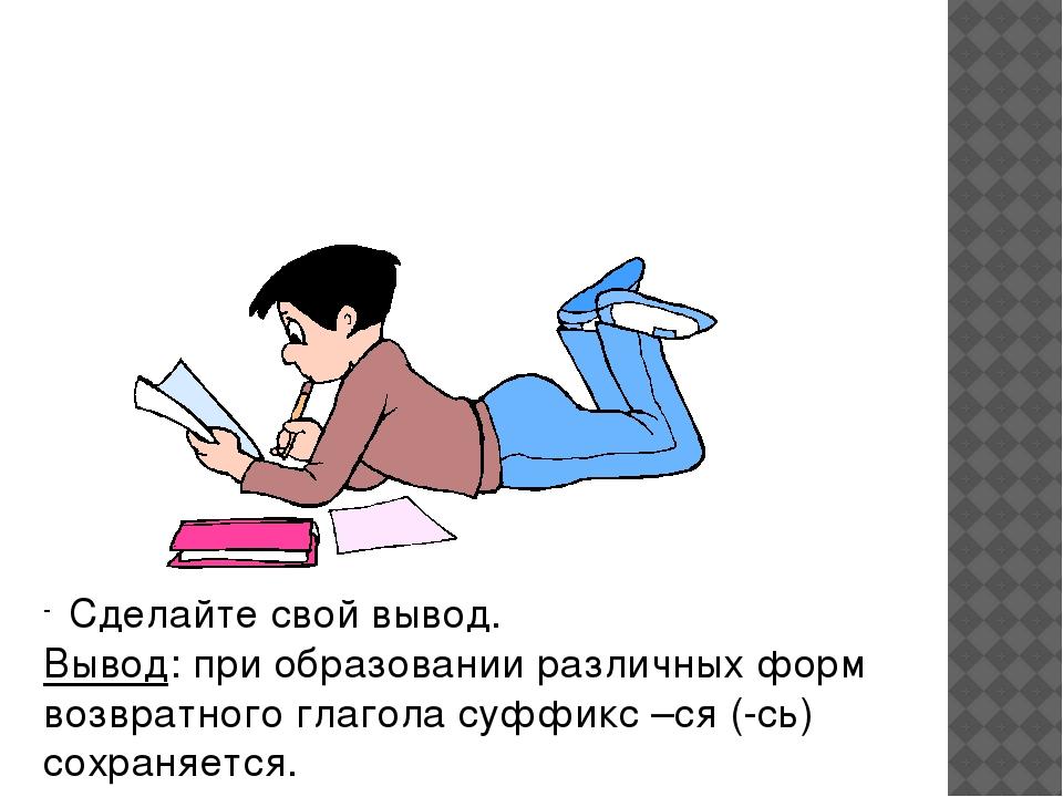 Сделайте свой вывод. Вывод: при образовании различных форм возвратного глаго...