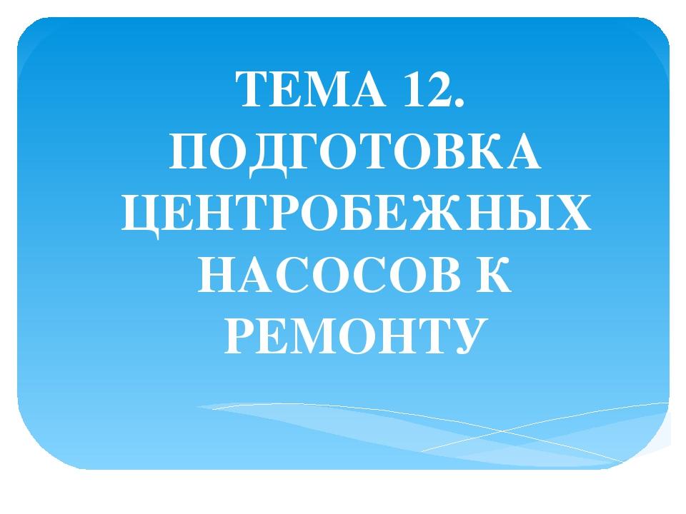 ТЕМА 12. ПОДГОТОВКА ЦЕНТРОБЕЖНЫХ НАСОСОВ К РЕМОНТУ