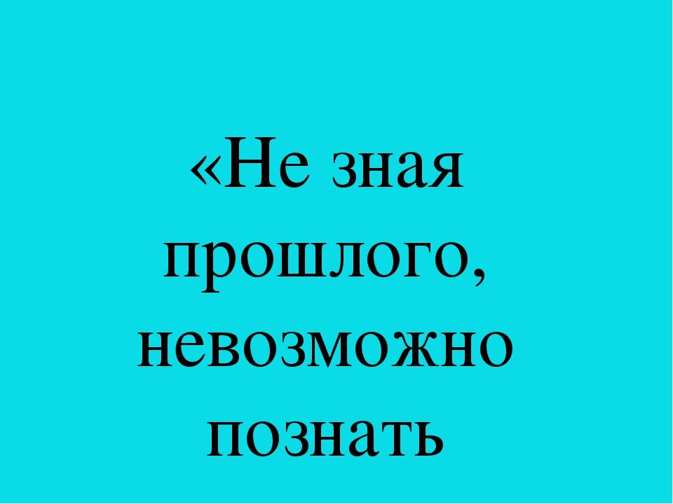 «Не зная прошлого, невозможно познать настоящее»