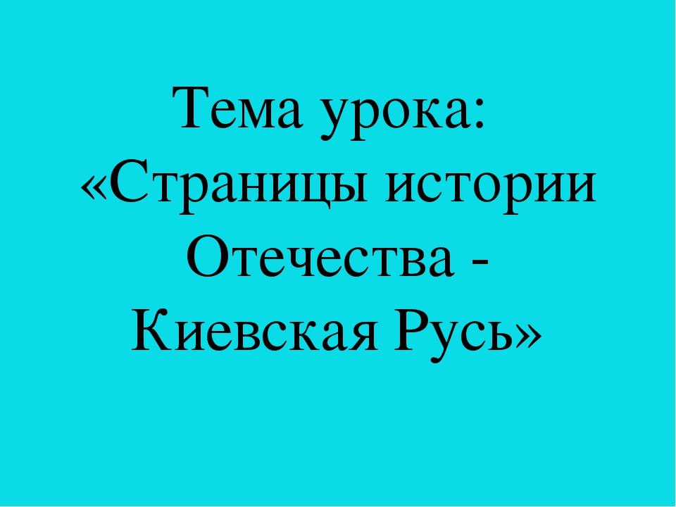 Тема урока: «Страницы истории Отечества - Киевская Русь»