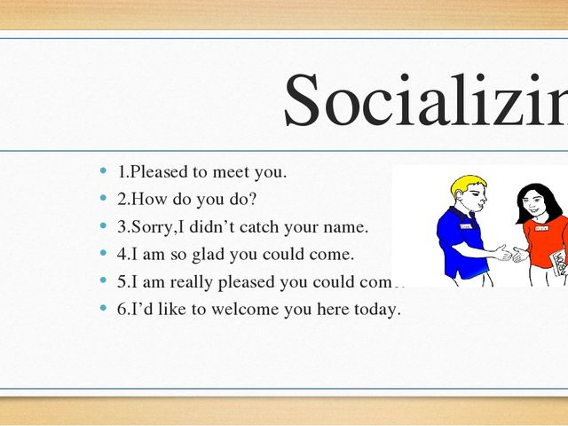 Socializing 1.Pleased to meet you. 2.How do you do? 3.Sorry,I didn't catch yo...