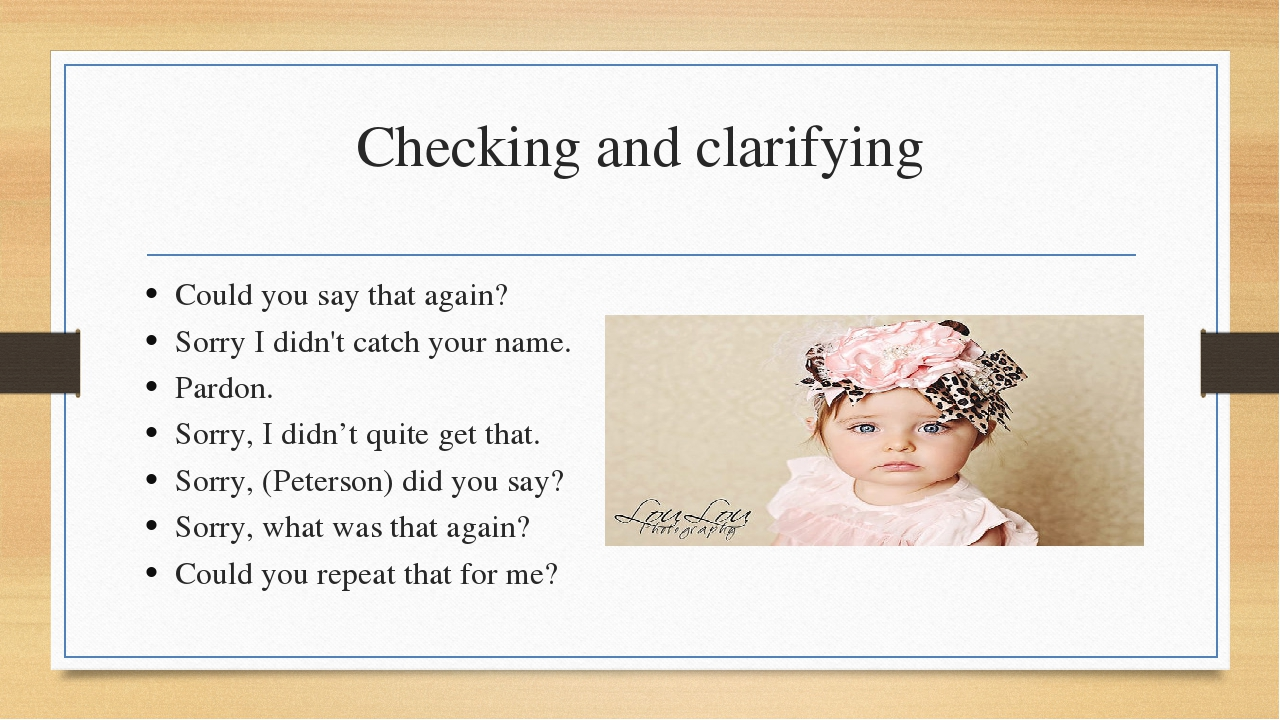 Checking and clarifying Could you say that again? Sorry I didn't catch your n...