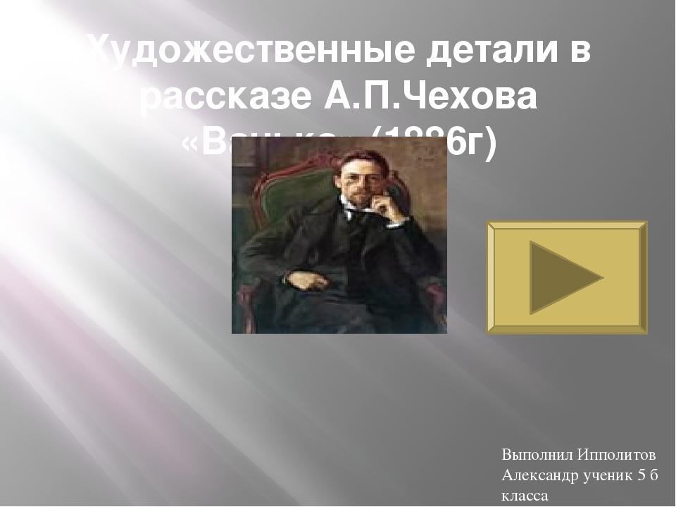 Художественные детали в рассказе А.П.Чехова «Ванька» (1886г) Выполнил Ипполит...