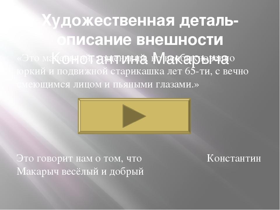 Художественная деталь-описание внешности Константина Макарыча «Это маленький,...