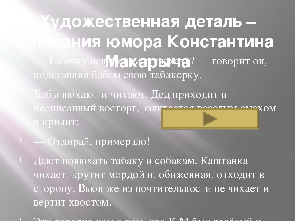 Художественная деталь – описания юмора Константина Макарыча — Табачку нешто н...
