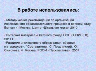 В работе использовались: - Методические рекомендации по организации инклюзивн