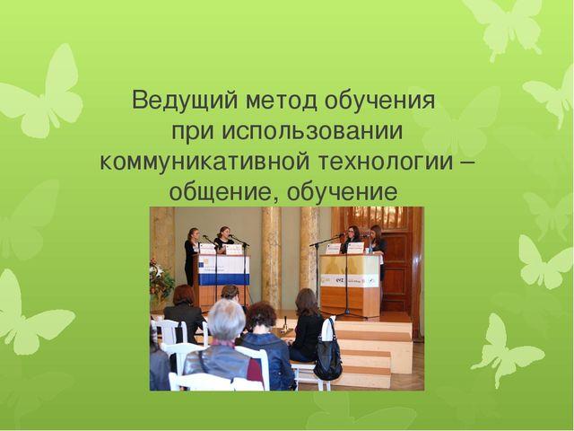 Ведущий метод обучения при использовании коммуникативной технологии – общение...