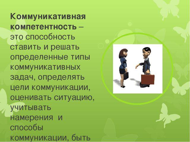 Коммуникативная компетентность – это способность ставить и решать определенны...