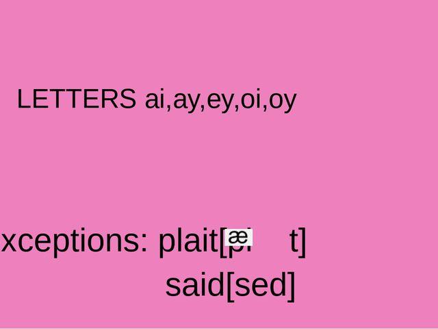 LETTERS ai,ay,ey,oi,oy exceptions: plait[pl t] said[sed]