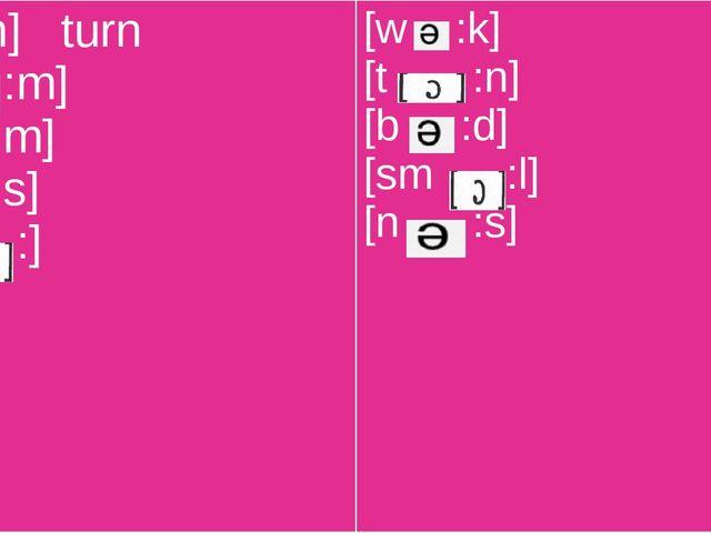 [t :n] turn [w :m] [w :m] [w :s] [w :] [w:k] [t :n] [b :d] [sm:l] [n :s]