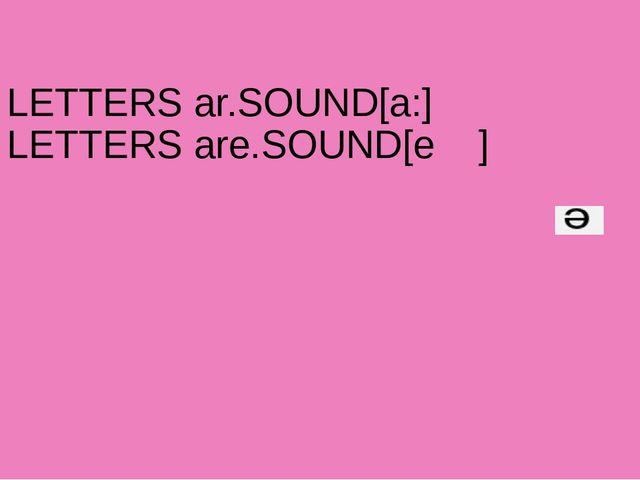 LETTERS ar.SOUND[a:] LETTERS are.SOUND[e ]