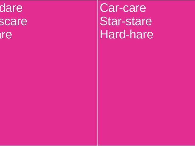 Dark-dare Scar-scare Far-fare Car-care Star-stare Hard-hare