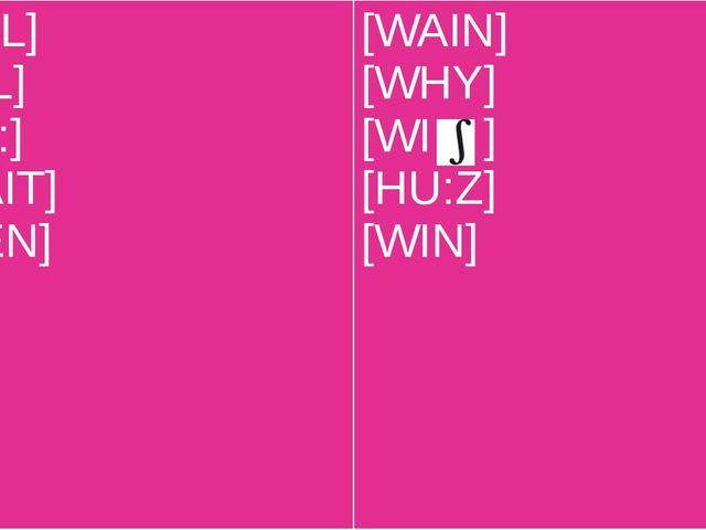 [WI:L] [WIL] [HU:] [WAIT] [WEN] [WAIN] [WHY] [WI ] [HU:Z] [WIN]
