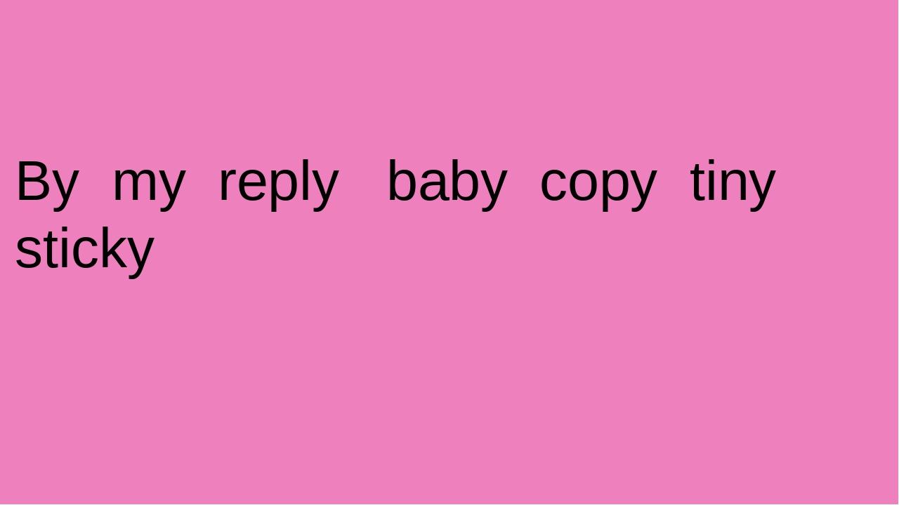 By my reply baby copy tiny sticky