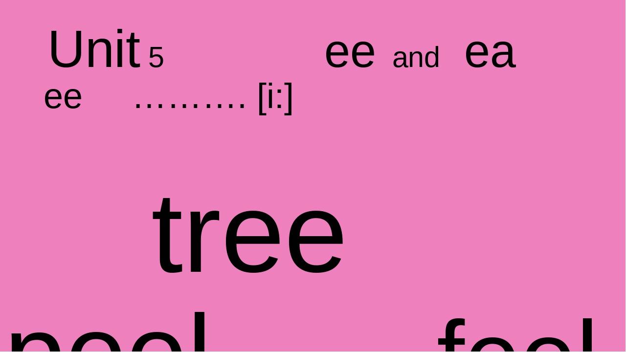 Unit 5 ee and ea ee ………. [i:] tree peel feel feed fee bee