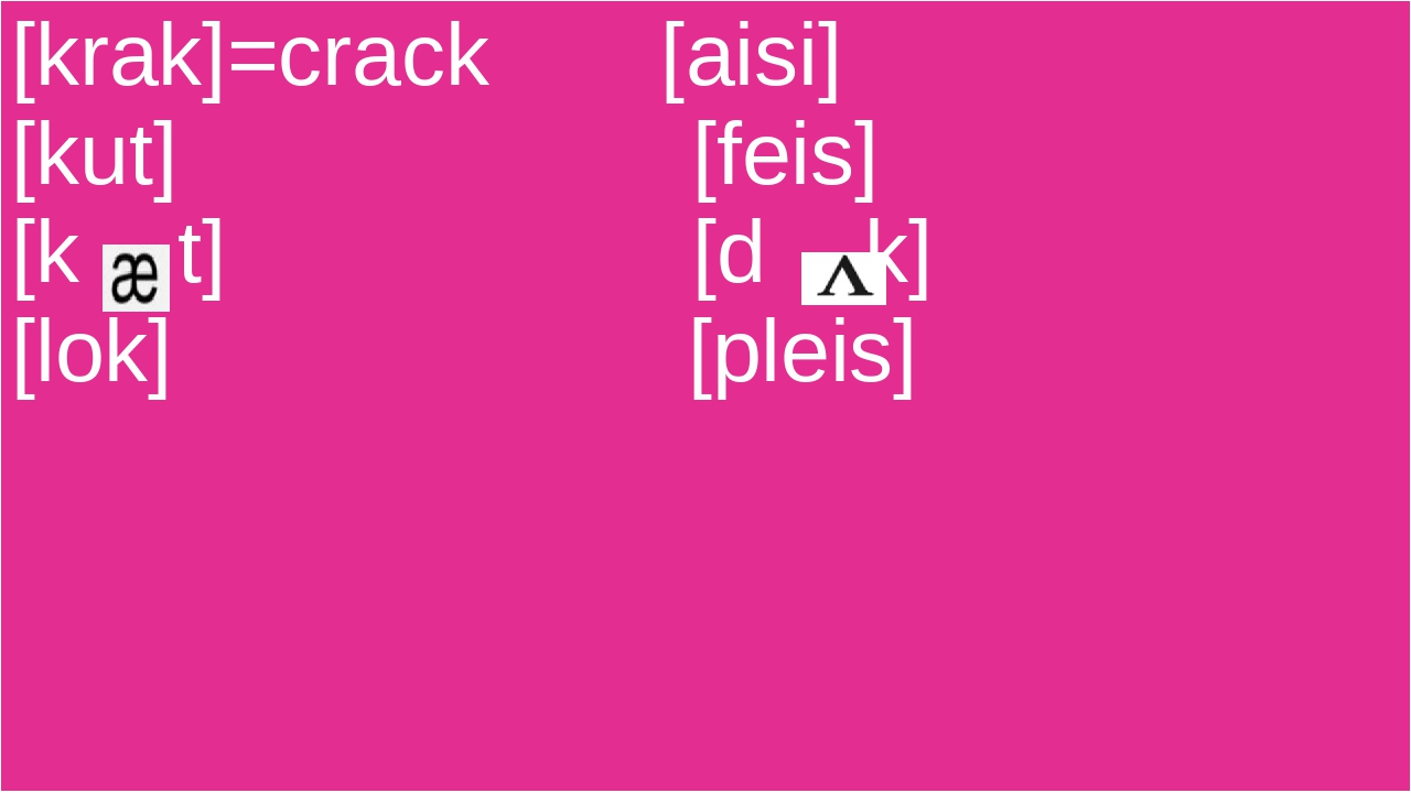 [krak]=crack [aisi] [kut] [feis] [k t] [d k] [lok] [pleis]