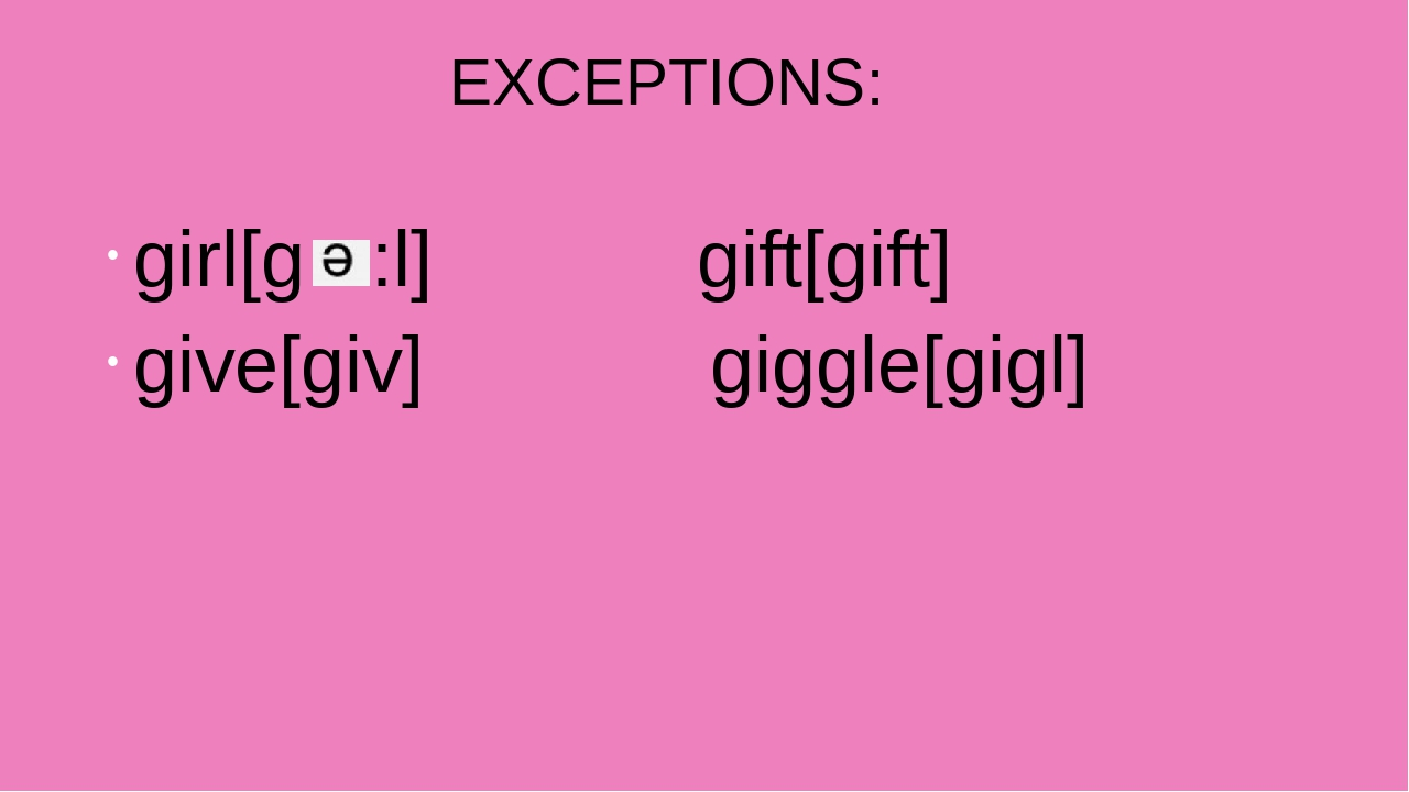 EXCEPTIONS: girl[g :l] gift[gift] give[giv] giggle[gigl]