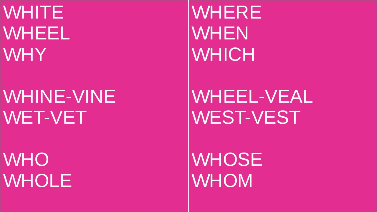 WHITE WHEEL WHY WHINE-VINE WET-VET WHO WHOLE WHERE WHEN WHICH WHEEL-VEAL WEST...