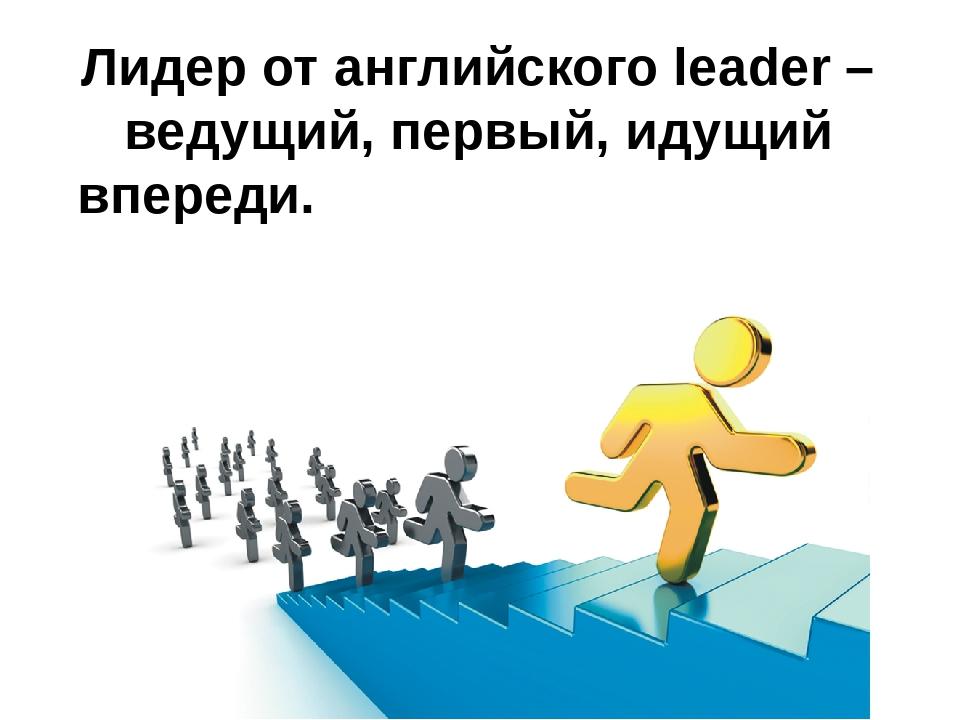 Лидер от английского leader – ведущий, первый, идущий впереди.