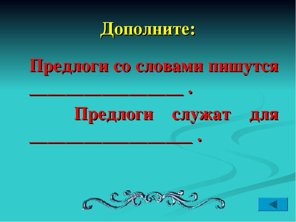 Дополните: Предлоги со словами пишутся _________________ . Предлоги служат дл...