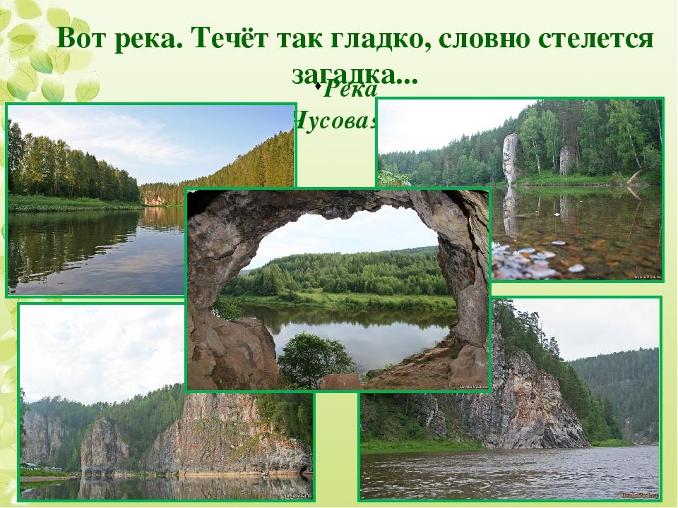 Река Чусовая Вот река. Течёт так гладко, словно стелется загадка...