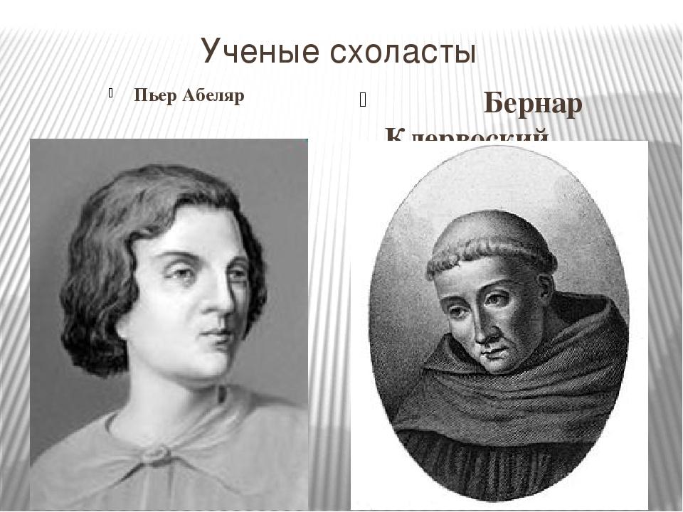 Ученые схоласты Пьер Абеляр Бернар Клервоский.