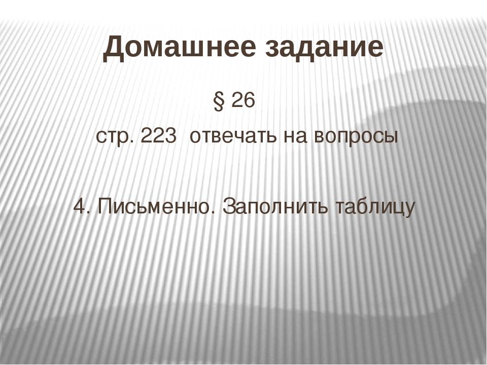 Домашнее задание § 26 стр. 223 отвечать на вопросы 4. Письменно. Заполнить та...