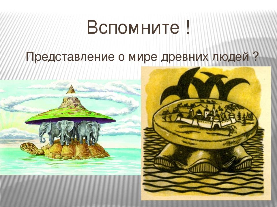 Вспомните ! Представление о мире древних людей ?