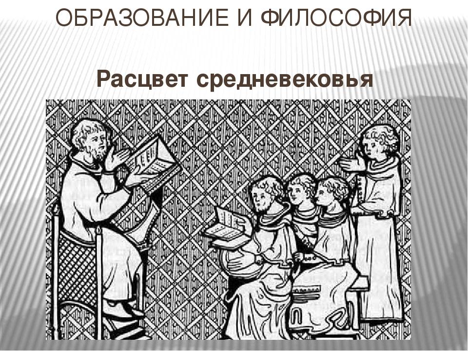 ОБРАЗОВАНИЕ И ФИЛОСОФИЯ Расцвет средневековья