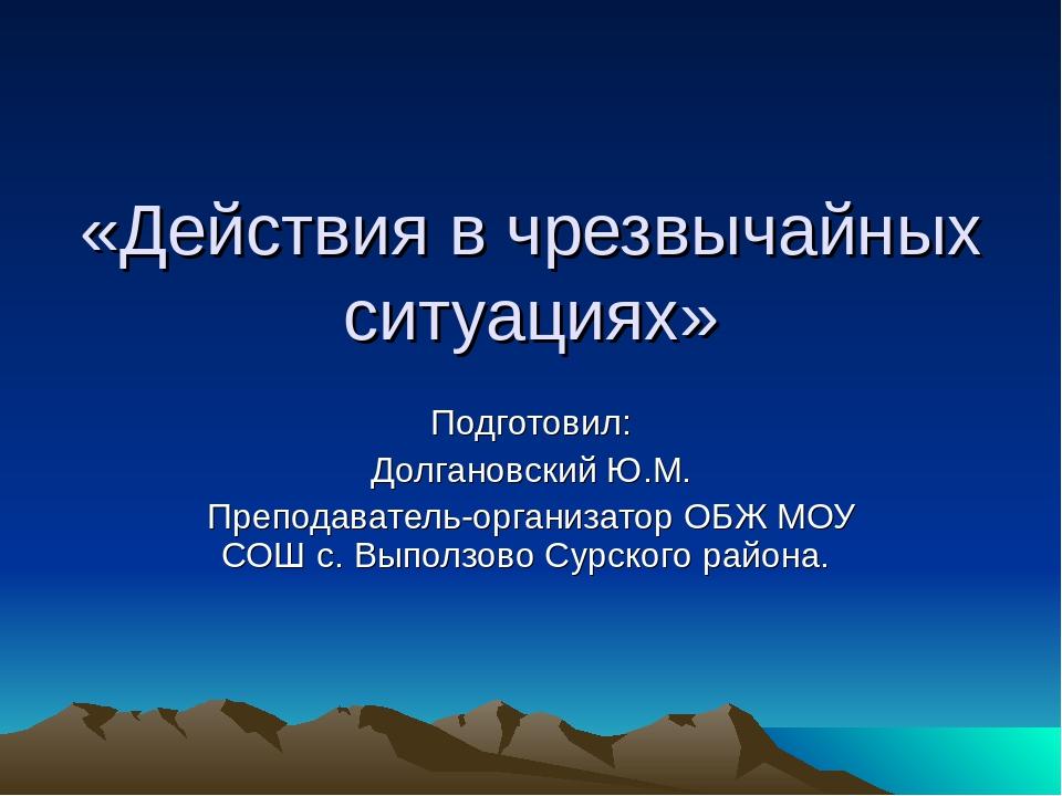 «Действия в чрезвычайных ситуациях» Подготовил: Долгановский Ю.М. Преподавате...