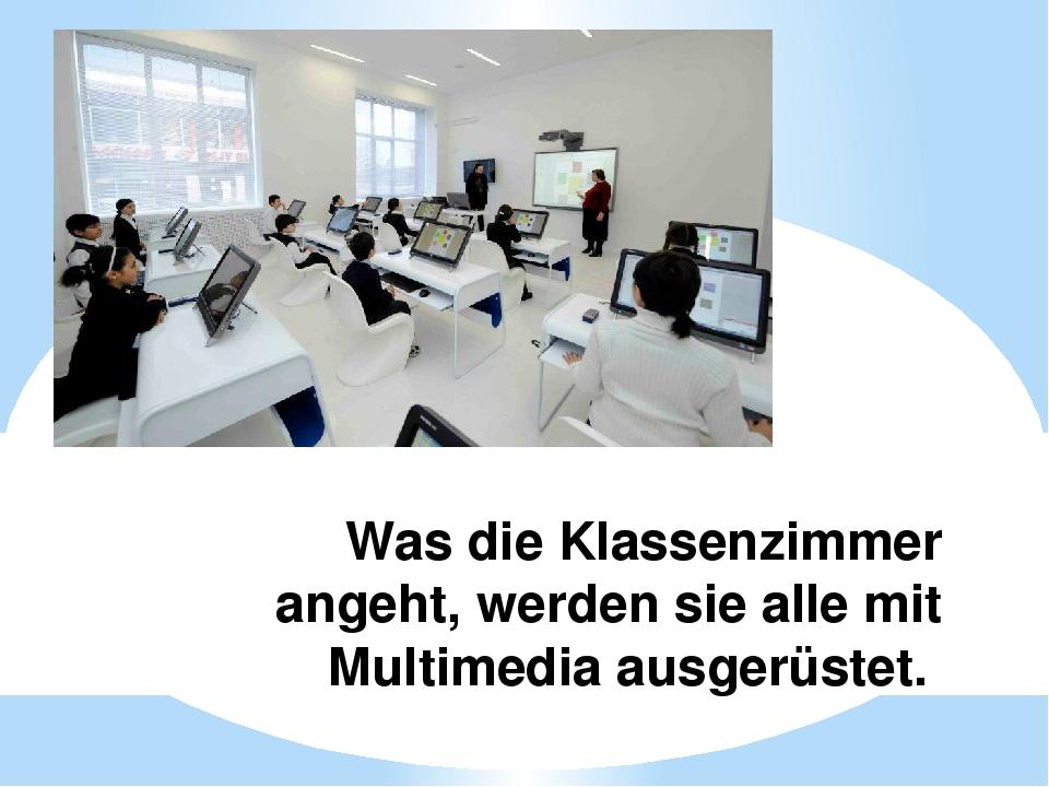 Was die Klassenzimmer angeht, werden sie alle mit Multimedia ausgerüstet.