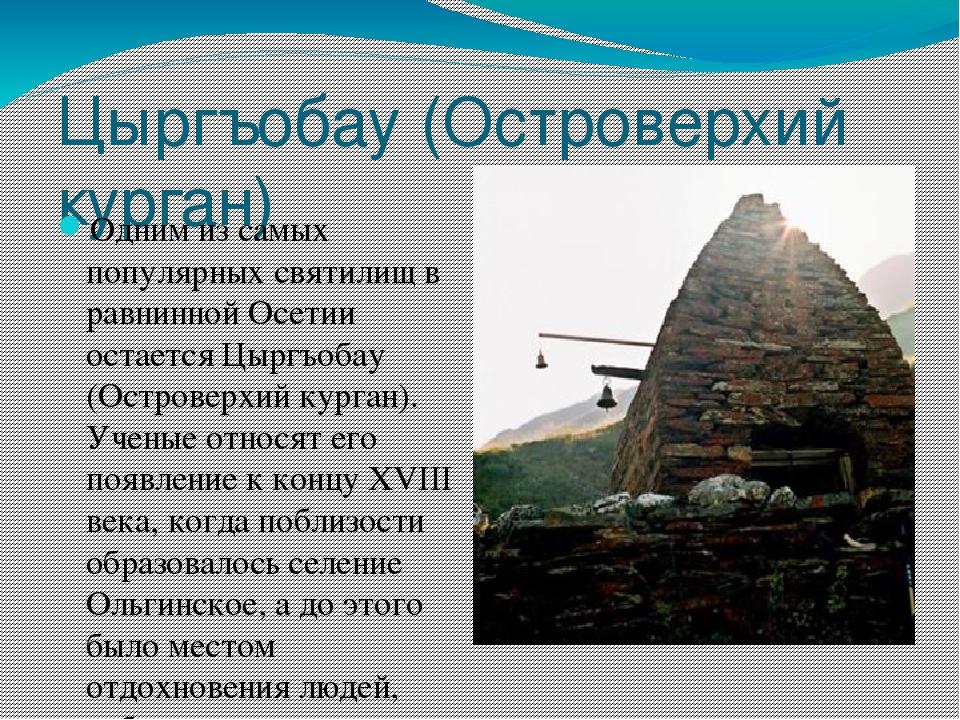 Цыргъобау (Островерхий курган) Одним из самых популярных святилищ в равнинной...