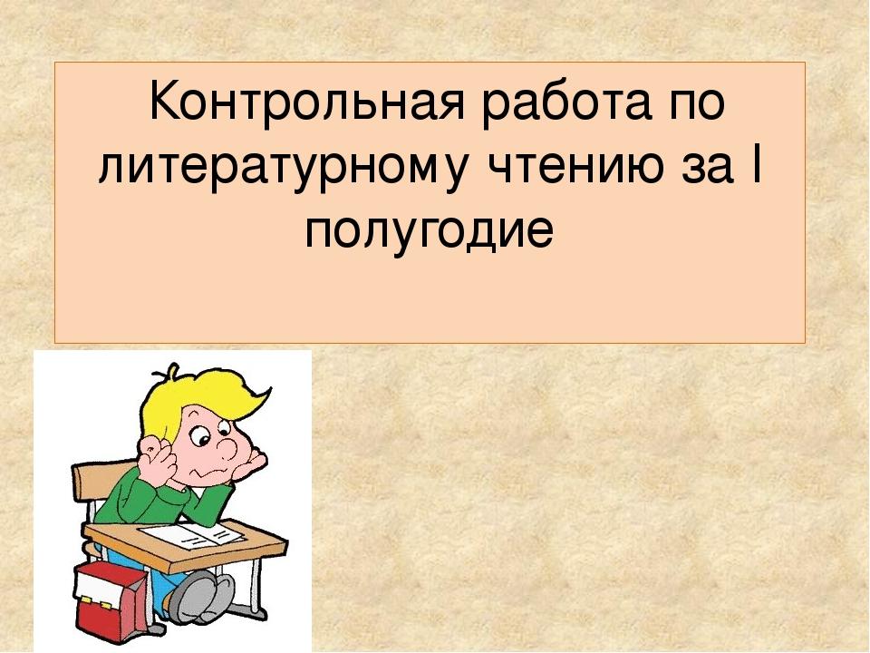 Контрольная работа по литературному чтению за полугодие класс  слайда 1 Контрольная работа по литературному чтению за i полугодие