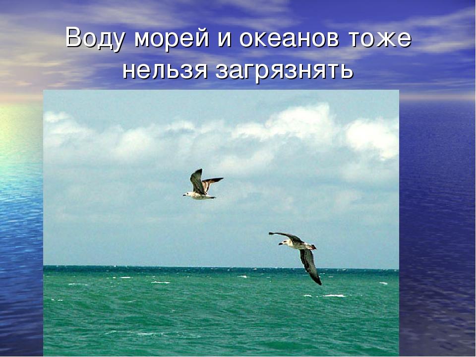Воду морей и океанов тоже нельзя загрязнять
