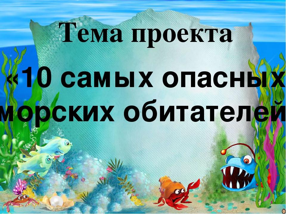 Тема проекта «10 самых опасных морских обитателей»