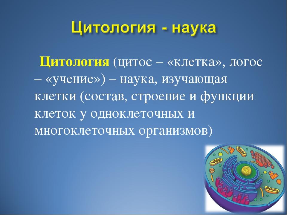Цитология (цитос – «клетка», логос – «учение») – наука, изучающая клетки (со...