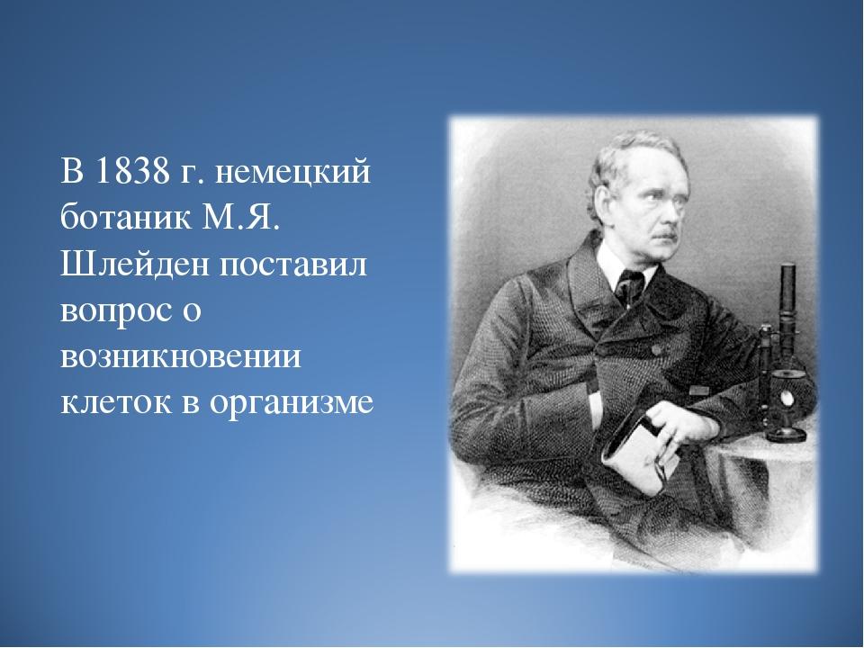 В 1838 г. немецкий ботаник М.Я. Шлейден поставил вопрос о возникновении клет...